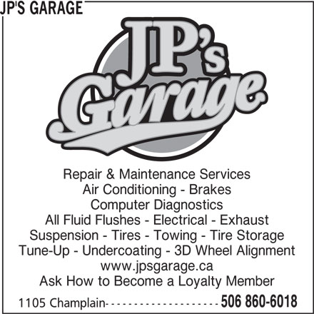 JP's Garage Inc (506-860-6018) - Display Ad - JP'S GARAGE Repair & Maintenance Services Air Conditioning - Brakes Computer Diagnostics All Fluid Flushes - Electrical - Exhaust Suspension - Tires - Towing - Tire Storage Tune-Up - Undercoating - 3D Wheel Alignment www.jpsgarage.ca Ask How to Become a Loyalty Member 506 860-6018 1105 Champlain--------------------