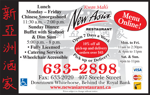 New Asia Restaurant (867-633-2898) - Display Ad - Kwan Mah s Monday - Friday Online!Menu Chinese Smorgasbord 11:30 a.m. - 2:00 p.m. Sunday Dinner RESTAURANT Buffet with Seafood 77 D & Dim Sum Open7 Daysa Week Pickupor Delivery Open7 Daysa Week Pickupor Delivery7 D7 5:00 p.m. - 8 p.m. Mon. to Fri. 10% off all 11am to 2:30pm Fully Licensed pick-up and delivery & 4pm to 11pm Lunch orders over $45 Catering Services Sat. & Sun. Wheelchair Accessible 4pm to 11pm Fax: 633-2020   407 Steele Street Downtown Whitehorse, Behind the Royal Bank www.newasiarestaurant.ca Prices subject to change without notice.
