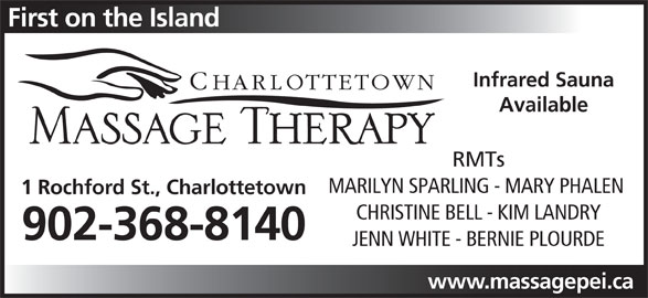 Charlottetown Massage Therapy (902-368-8140) - Display Ad - Infrared Sauna First on the Island Available RMTs MARILYN SPARLING - MARY PHALEN 1 Rochford St., Charlottetown CHRISTINE BELL - KIM LANDRY 902-368-8140 JENN WHITE - BERNIE PLOURDE www.massagepei.ca