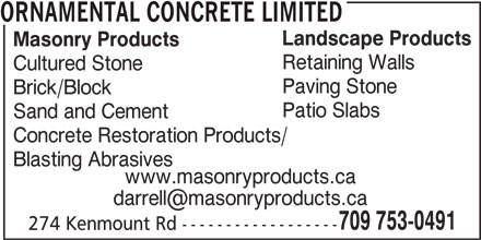 Ornamental Concrete Limited (709-753-0491) - Display Ad - ORNAMENTAL CONCRETE LIMITED Landscape Products Masonry Products Retaining Walls Cultured Stone Paving Stone Brick/Block Patio Slabs Sand and Cement Concrete Restoration Products/ Blasting Abrasives www.masonryproducts.ca 709 753-0491 274 Kenmount Rd ------------------