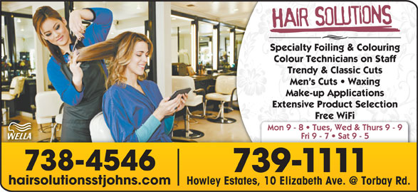 Hair Solutions (709-739-1111) - Display Ad - Specialty Foiling & Colouring Colour Technicians on Staff Trendy & Classic Cuts Men s Cuts   Waxing Make-up Applications Extensive Product Selection Free WiFi Mon 9 - 8   Tues, Wed & Thurs 9 - 9 Fri 9 - 7   Sat 9 - 5 738-4546 739-1111 hairsolutionsstjohns.com