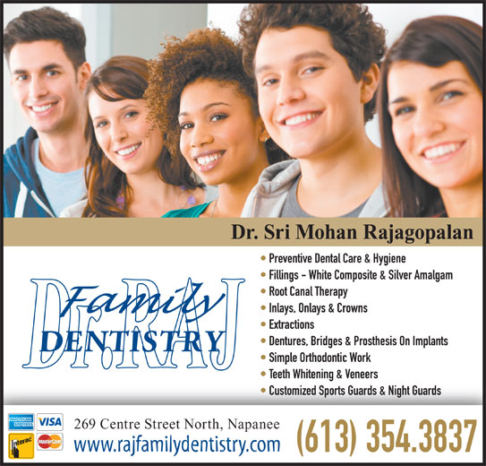 Rajagopalan S Dr (613-354-3837) - Display Ad - Dentures, Bridges & Prosthesis On Implants Simple Orthodontic Work Teeth Whitening & Veneers Customized Sports Guards & Night Guards 269 Centre Street North, Napanee www.rajfamilydentistry.com (613) 354.3837 Dr. Sri Mohan Rajagopalan Preventive Dental Care & Hygiene Fillings - White Composite & Silver Amalgam Root Canal Therapy Inlays, Onlays & Crowns Extractions