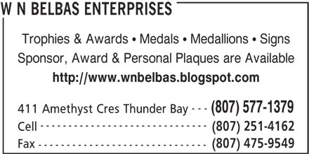 W N Belbas Enterprises (807-577-1379) - Display Ad - Trophies & Awards   Medals   Medallions   Signs Sponsor, Award & Personal Plaques are Available http://www.wnbelbas.blogspot.com --- (807) 577-1379 411 Amethyst Cres Thunder Bay ------------------------------ Cell (807) 475-9549 Fax (807) 251-4162 ------------------------------ W N BELBAS ENTERPRISES Sponsor, Award & Personal Plaques are Available Trophies & Awards   Medals   Medallions   Signs http://www.wnbelbas.blogspot.com --- (807) 577-1379 411 Amethyst Cres Thunder Bay ------------------------------ (807) 251-4162 Cell (807) 475-9549 Fax ------------------------------ W N BELBAS ENTERPRISES