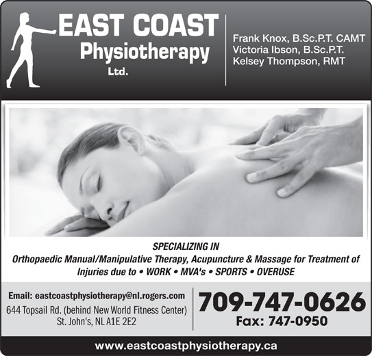 East Coast Physiotherapy (709-747-0626) - Display Ad - Frank Knox, B.Sc.P.T. CAMT Victoria Ibson, B.Sc.P.T. Kelsey Thompson, RMT SPECIALIZING IN Orthopaedic Manual/Manipulative Therapy, Acupuncture & Massage for Treatment of Injuries due to   WORK   MVA's   SPORTS   OVERUSE 709-747-0626 644 Topsail Rd. (behind New World Fitness Center) St. John's, NL A1E 2E2 Fax: 747-0950 www.eastcoastphysiotherapy.ca Frank Knox, B.Sc.P.T. CAMT Victoria Ibson, B.Sc.P.T. Kelsey Thompson, RMT SPECIALIZING IN Orthopaedic Manual/Manipulative Therapy, Acupuncture & Massage for Treatment of Injuries due to   WORK   MVA's   SPORTS   OVERUSE 709-747-0626 644 Topsail Rd. (behind New World Fitness Center) St. John's, NL A1E 2E2 Fax: 747-0950 www.eastcoastphysiotherapy.ca