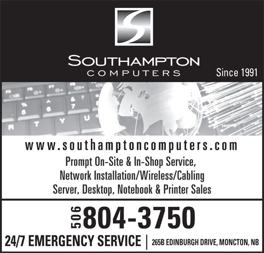 Southampton Micro Computers (506-384-5500) - Display Ad - Prompt On-Site & In-Shop Service, Network Installation/Wireless/Cabling Server, Desktop, Notebook & Printer Sales 804-3750 506 265B EDINBURGH DRIVE, MONCTON, NB 24/7 EMERGENCY SERVICE www.southamptoncomputers.com Since 1991
