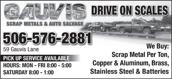Gauvis Auto Salvage (506-576-2881) - Display Ad - DRIVE ON SCALES 506-576-2881 We Buy: 59 Gauvis Lane Scrap Metal Per Ton, PICK UP SERVICE AVAILABLE Copper & Aluminum, Brass, HOURS: MON - FRI 8:00 - 5:00 Stainless Steel & Batteries SATURDAY 8:00 - 1:00