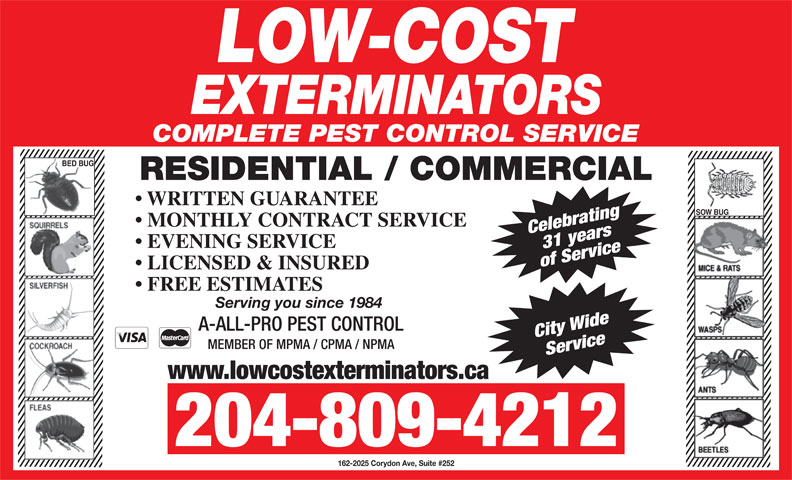Low-Cost Exterminators (204-774-4911) - Display Ad - COMPLETE PEST CONTROL SERVICE BED BUG RESIDENTIAL / COMMERCIAL WRITTEN GUARANTEE SOW BUG MONTHLY CONTRACT SERVICE Celebrating31 years EVENING SERVICE of Service LICENSED & INSURED FREE ESTIMATES Serving you since 1984 A-ALL-PRO PEST CONTROL City Wide MEMBER OF MPMA / CPMA / NPMA Service www.lowcostexterminators.ca 204-809-4212 162-2025 Corydon Ave, Suite #252 COMPLETE PEST CONTROL SERVICE BED BUG RESIDENTIAL / COMMERCIAL WRITTEN GUARANTEE SOW BUG MONTHLY CONTRACT SERVICE Celebrating31 years EVENING SERVICE of Service LICENSED & INSURED FREE ESTIMATES Serving you since 1984 A-ALL-PRO PEST CONTROL City Wide MEMBER OF MPMA / CPMA / NPMA Service www.lowcostexterminators.ca 204-809-4212 162-2025 Corydon Ave, Suite #252