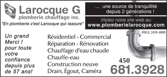 """Larocque G Plomberie & Chauffage Inc (450-681-3928) - Annonce illustrée======= - RBQ: 2430-4800 Résidentiel - Commercial Réparation - Rénovation Chauffage d eau chaude 450 Construction neuve Drain, Égout, Caméra 681.39286 Chauffe-eau ...  une source de tranquillité depuis 2 générations ! Larocque G plomberie chauffage inc. Visitez notre site web au: """"En plomberie c'est Larocque qui rassure"""" www.plomberielarocque.com"""