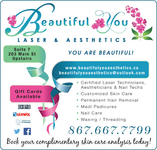 Beautiful You Laser & Aesthetics (867-667-7799) - Display Ad - Available Permanent Hair Removal Medi Pedicures Nail Care Waxing / Threading 867.667.7799 YOU ARE BEAUTIFUL! 203 Main St Upstairs www.beautifulyouaesthetics.ca Certified Laser Technicians, Aestheticians & Nail Techs Gift Cards Customized Skin Care Suite 7