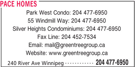 Pace Homes (204-477-6950) - Display Ad - PACE HOMES Park West Condo: 204 477-6950 55 Windmill Way: 204 477-6950 Silver Heights Condominiums: 204 477-6950 Fax Line: 204 452-7534 Website: www.greentreegroup.ca ------------ 204 477-6950 240 River Ave Winnipeg PACE HOMES Park West Condo: 204 477-6950 55 Windmill Way: 204 477-6950 Silver Heights Condominiums: 204 477-6950 Fax Line: 204 452-7534 Website: www.greentreegroup.ca ------------ 204 477-6950 240 River Ave Winnipeg