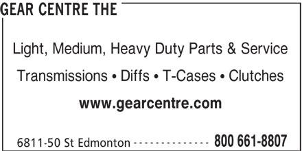The Gear Centre (780-466-4646) - Display Ad - www.gearcentre.com -------------- 800 661-8807 6811-50 St Edmonton GEAR CENTRE THE Light, Medium, Heavy Duty Parts & Service Transmissions ! Diffs ! T-Cases ! Clutches