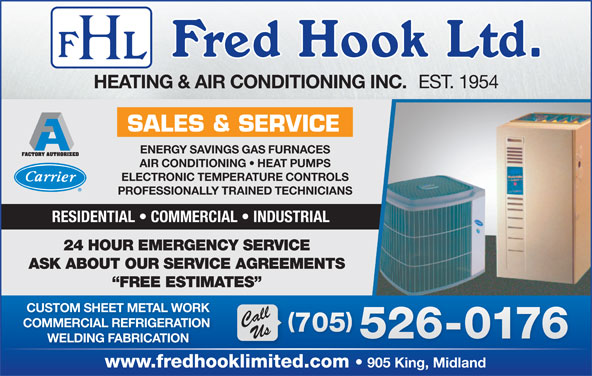 Hook Fred Ltd (705-526-0176) - Display Ad - EST. 1954 HEATING & AIR CONDITIONING INC. SALES & SERVICE ENERGY SAVINGS GAS FURNACES AIR CONDITIONING   HEAT PUMPS ELECTRONIC TEMPERATURE CONTROLS PROFESSIONALLY TRAINED TECHNICIANS RESIDENTIAL   COMMERCIAL   INDUSTRIAL 24 HOUR EMERGENCY SERVICE ASK ABOUT OUR SERVICE AGREEMENTS FREE ESTIMATES CUSTOM SHEET METAL WORK CallUs COMMERCIAL REFRIGERATION 705 705 526-0176 WELDING FABRICATION www.fredhooklimited.com 905 King, Midland
