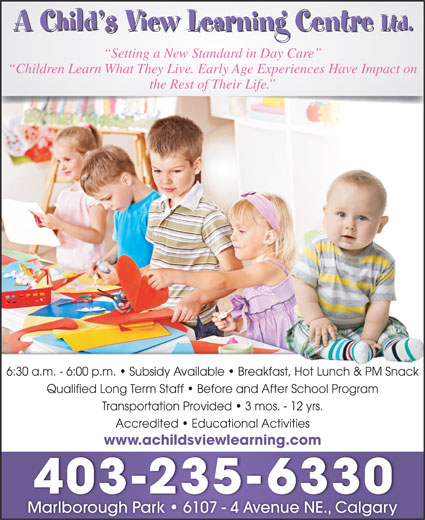 A Child's View Learning Centre Ltd (403-235-6330) - Display Ad - Setting a New Standard in Day Care Children Learn What They Live. Early Age Experiences Have Impact on the Rest of Their Life. 6:30 a.m. - 6:00 p.m.   Subsidy Available   Breakfast, Hot Lunch & PM Snackast, Hot Lunch & PM Snack Qualified Long Term Staff   Before and After School Program Transportation Provided   3 mos. - 12 yrs. Accredited   Educational Activities www.achildsviewlearning.com 403-235-6330 Marlborough Park   6107 - 4 Avenue NE., Calgary
