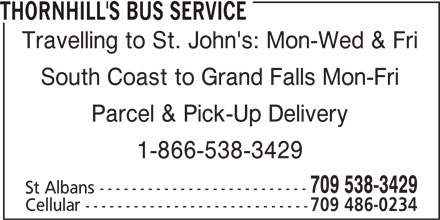 Thornhill's Bus Service (709-538-3429) - Display Ad - Travelling to St. John's: Mon-Wed & Fri South Coast to Grand Falls Mon-Fri Parcel & Pick-Up Delivery 1-866-538-3429 709 538-3429 St Albans -------------------------- Cellular ---------------------------- THORNHILL'S BUS SERVICE 709 486-0234