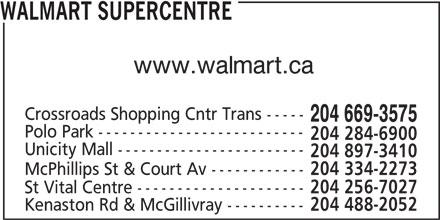 Walmart Supercentre (204-669-3575) - Display Ad - 204 488-2052 WALMART SUPERCENTRE www.walmart.ca Crossroads Shopping Cntr Trans ----- 204 669-3575 Polo Park -------------------------- 204 284-6900 Unicity Mall ------------------------ 204 897-3410 McPhillips St & Court Av ------------ 204 334-2273 St Vital Centre --------------------- 204 256-7027 Kenaston Rd & McGillivray ----------