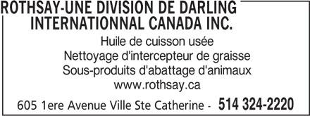 Rothsay-Une division de Darling Internationnal Canada Inc. (514-324-2220) - Annonce illustrée======= - ROTHSAY-UNE DIVISION DE DARLING INTERNATIONNAL CANADA INC. Huile de cuisson usée Nettoyage d'intercepteur de graisse Sous-produits d'abattage d'animaux www.rothsay.ca 605 1ere Avenue Ville Ste Catherine - 514 324-2220 ROTHSAY-UNE DIVISION DE DARLING INTERNATIONNAL CANADA INC. Huile de cuisson usée Nettoyage d'intercepteur de graisse Sous-produits d'abattage d'animaux www.rothsay.ca 605 1ere Avenue Ville Ste Catherine - 514 324-2220