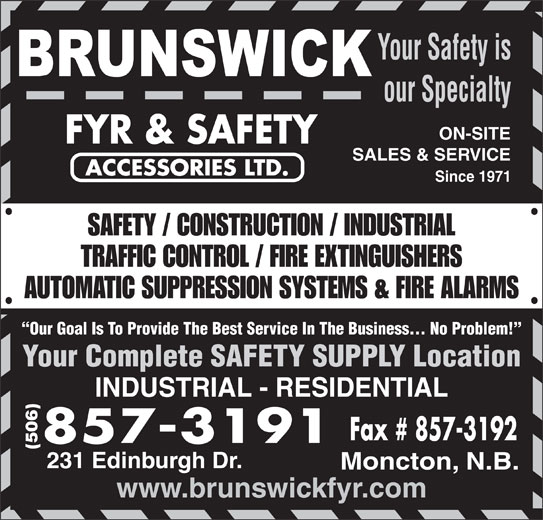 Brunswick Fyr & Safety Accessories Ltd (506-857-3191) - Display Ad - Your Safety is our Specialty ON-SITE SALES & SERVICE Since 1971 SAFETY / CONSTRUCTION / INDUSTRIAL TRAFFIC CONTROL / FIRE EXTINGUISHERS AUTOMATIC SUPPRESSION SYSTEMS & FIRE ALARMS Our Goal Is To Provide The Best Service In The Business... No Problem! Your Complete SAFETY SUPPLY Location INDUSTRIAL - RESIDENTIAL (506) 231 Edinburgh Dr. Moncton, N.B. www.brunswickfyr.com