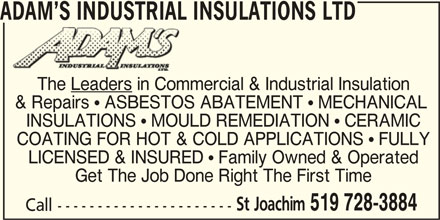 Adam's Industrial Insulations Ltd (519-728-3884) - Display Ad - ADAM S INDUSTRIAL INSULATIONS LTD The Leaders in Commercial & Industrial Insulation & Repairs ! ASBESTOS ABATEMENT ! MECHANICAL INSULATIONS ! MOULD REMEDIATION ! CERAMIC LICENSED & INSURED ! Family Owned & Operated Get The Job Done Right The First Time St Joachim 519 728-3884 Call ---------------------- COATING FOR HOT & COLD APPLICATIONS ! FULLY