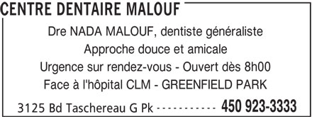 Centre Dentaire Malouf (450-923-3333) - Annonce illustrée======= - Approche douce et amicale Urgence sur rendez-vous - Ouvert dès 8h00 Face à l'hôpital CLM - GREENFIELD PARK ----------- 450 923-3333 3125 Bd Taschereau G Pk Dre NADA MALOUF, dentiste généraliste CENTRE DENTAIRE MALOUF