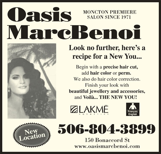 Oasis MarcBenoi (506-858-9019) - Display Ad - MONCTON PREMIERE SALON SINCE 1971 Look no further, here s a recipe for a New You... Begin with a precise hair cut, add hair color or perm. We also do hair color correction. Finish your look with and beautiful jewellery and accessories, Voilà... THE NEW YOU! ew 506-804-3899 NewNcation LocationLo 150 Bonaccord St www.oasismarcbenoi.com