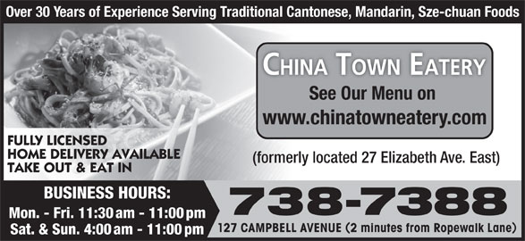 New China Town Eatery (709-738-7388) - Annonce illustrée======= - 127 CAMPBELL AVENUE 2 minutes from Ropewalk Lane Sat. & Sun. 4:00 am - 11:00 pm Over 30 Years of Experience Serving Traditional Cantonese, Mandarin, Sze-chuan Foods See Our Menu on www.chinatowneatery.com FULLY LICENSED HOME DELIVERY AVAILABLE (formerly located 27 Elizabeth Ave. East) TAKE OUT & EAT IN BUSINESS HOURS: 738-7388 Mon. - Fri. 11:30 am - 11:00 pm