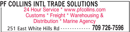 Collins PF Broker Ltd (709-726-7596) - Display Ad - PF COLLINS INTL TRADE SOLUTIONS 24 Hour Service * www.pfcollins.com Customs * Freight * Warehousing & Distribution * Marine Agency ------------- 709 726-7596 251 East White Hills Rd