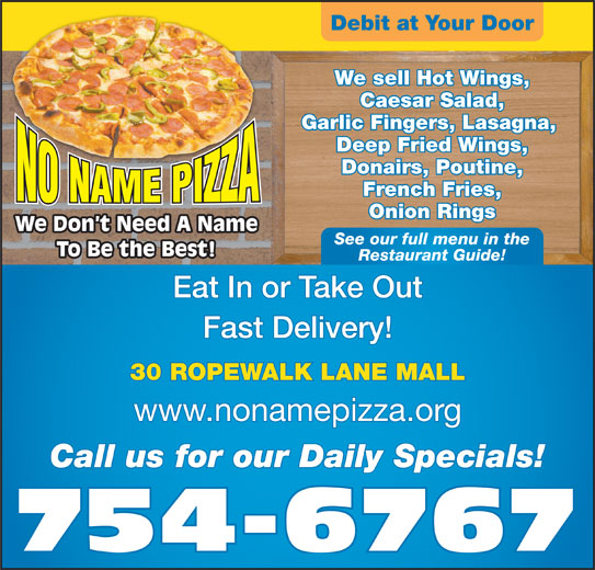No Name Pizza (709-754-6767) - Annonce illustrée======= - Eat In or Take Out Fast Delivery! 30 ROPEWALK LANE MALL www.nonamepizza.org Call us for our Daily Specials! 754-6767 Debit at Your Door We sell Hot Wings, Caesar Salad, Garlic Fingers, Lasagna, Deep Fried Wings, Donairs, Poutine, French Fries, Onion Rings We Don t Need A Name See our full menu in the To Be the Best! Restaurant Guide!