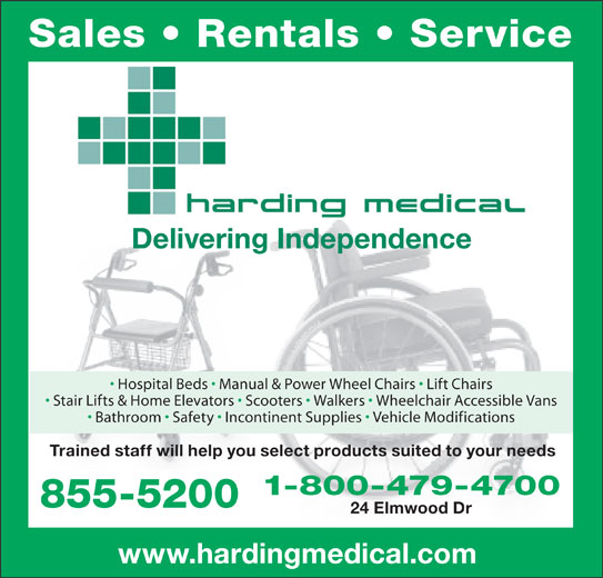Harding Medical (506-855-5200) - Display Ad - Hospital Beds   Manual & Power Wheel Chairs   Lift Chairs Stair Lifts & Home Elevators   Scooters   Walkers   Wheelchair Accessible Vans Bathroom   Safety   Incontinent Supplies   Vehicle Modifications Trained staff will help you select products suited to your needs 1-800-479-4700 855-5200 24 Elmwood Dr www.hardingmedical.com Sales   Rentals   Service Delivering Independence