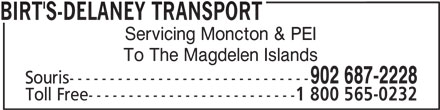 Birt's Transfer Ltd (902-687-2228) - Display Ad - Souris------------------------------ Toll Free-------------------------- 1 800 565-0232 902 687-2228 To The Magdelen Islands BIRT'S-DELANEY TRANSPORT Servicing Moncton & PEI To The Magdelen Islands 902 687-2228 Souris------------------------------ Toll Free-------------------------- 1 800 565-0232 BIRT'S-DELANEY TRANSPORT Servicing Moncton & PEI
