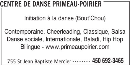 Centre de Danse Primeau-Poirier (450-692-3465) - Annonce illustrée======= - CENTRE DE DANSE PRIMEAU-POIRIER Initiation à la danse (Bout'Chou) Contemporaine, Cheerleading, Classique, Salsa Danse sociale, Internationale, Baladi, Hip Hop Bilingue - www.primeaupoirier.com -------- 450 692-3465 755 St Jean Baptiste Mercier