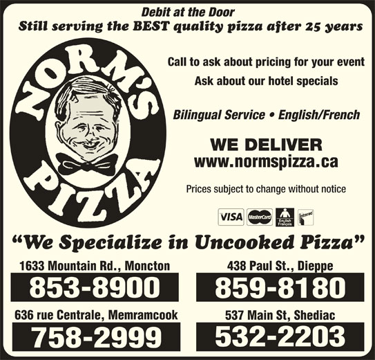 Norm's Pizza (506-859-8180) - Annonce illustrée======= - Debit at the Door Still serving the BEST quality pizza after 25 years Call to ask about pricing for your event Ask about our hotel specials Bilingual Service   English/French WE DELIVER www.normspizza.ca Prices subject to change without notice We Specialize in Uncooked Pizza 1633 Mountain Rd., Moncton 853-8900 859-8180 636 rue Centrale, Memramcook 537 Main St, Shediac 438 Paul St., Dieppe 532-2203 758-2999 Debit at the Door Still serving the BEST quality pizza after 25 years Call to ask about pricing for your event Ask about our hotel specials Bilingual Service   English/French WE DELIVER www.normspizza.ca Prices subject to change without notice We Specialize in Uncooked Pizza 1633 Mountain Rd., Moncton 853-8900 859-8180 636 rue Centrale, Memramcook 537 Main St, Shediac 438 Paul St., Dieppe 532-2203 758-2999