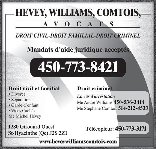 Hevey Williams Comtois Avocats (450-773-8421) - Annonce illustrée======= - Mandats d'aide juridique acceptés 450-773-8421 Droit criminelDroit civil et familial Divorce En cas d'arrestation Séparation Me André Williams 450-536-3414 Garde d enfant DROIT CIVIL-DROIT FAMILIAL-DROIT CRIMINEL Me Stéphane Comtois 514-212-4533 Vices Cachés Me Michel Hévey 1280 Girouard Ouest AVOCATS Télécopieur: 450-773-3171 St-Hyacinthe (Qc) J2S 2Z1 www.heveywilliamscomtois.com HEVEY, WILLIAMS, COMTOIS,