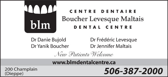Boucher Levesque Maltais Dental Centre (506-387-2000) - Display Ad - Boucher Levesque Maltais DENTAL CENTRE blm Dr Frédéric LevesqueDr Danie Bujold Dr Jennifer MaltaisDr Yanik Boucher New atients elcome www.blmdentalcentre.ca 200 Champlain 506-387-2000 (Dieppe) CENTRE DENTAIRE