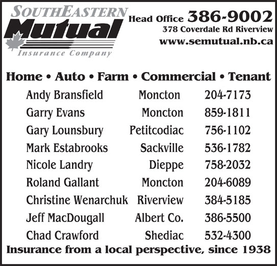 Southeastern Mutual Insurance (506-386-9002) - Display Ad - Head Office 386-9002 378 Coverdale Rd Riverview www.semutual.nb.ca Home   Auto   Farm   Commercial   Tenant Andy Bransfield Moncton  204-7173 Garry Evans  Moncton 859-1811 Gary Lounsbury Petitcodiac 756-1102 Mark Estabrooks Sackville 536-1782 Nicole Landry Dieppe 758-2032 Roland Gallant Moncton 204-6089 Christine Wenarchuk Riverview 384-5185 Jeff MacDougall Albert Co. 386-5500 Chad Crawford Shediac 532-4300 Insurance from a local perspective, since 1938