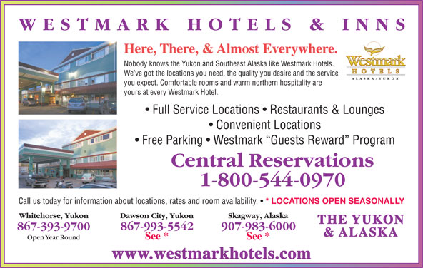 Westmark Whitehorse (867-393-9700) - Display Ad - Here, There, & Almost Everywhere. Nobody knows the Yukon and Southeast Alaska like Westmark Hotels. We ve got the locations you need, the quality you desire and the service you expect. Comfortable rooms and warm northern hospitality are yours at every Westmark Hotel. Full Service Locations   Restaurants & Lounges Convenient Locations Free Parking   Westmark  Guests Reward  Program Call us today for information about locations, rates and room availability. * LOCATIONS OPEN SEASONALLY & ALASKA www.westmarkhotels.com THE YUKON