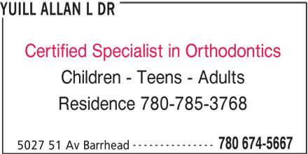 Dr Allan Yuill Orthodontist (780-674-5667) - Display Ad - YUILL ALLAN L DR Certified Specialist in Orthodontics Children - Teens - Adults Residence 780-785-3768 --------------- 780 674-5667 5027 51 Av Barrhead