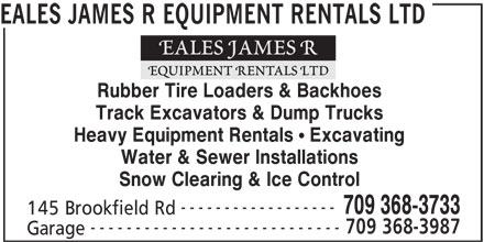 Eales James R Equipment Rentals Ltd (709-368-3733) - Display Ad - EALES JAMES R EQUIPMENT RENTALS LTD Rubber Tire Loaders & Backhoes Track Excavators & Dump Trucks Heavy Equipment Rentals ! Excavating Water & Sewer Installations Snow Clearing & Ice Control ------------------ 709 368-3733 145 Brookfield Rd ---------------------------- 709 368-3987 Garage EALES JAMES R EQUIPMENT RENTALS LTD Rubber Tire Loaders & Backhoes Track Excavators & Dump Trucks Heavy Equipment Rentals ! Excavating Water & Sewer Installations Snow Clearing & Ice Control ------------------ 709 368-3733 145 Brookfield Rd ---------------------------- 709 368-3987 Garage