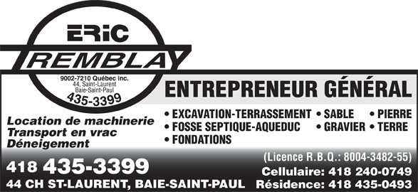 Tremblay Eric (9002-7210 Québec Inc) (418-435-3399) - Annonce illustrée======= - ENTREPRENEUR GÉNÉRAL EXCAVATION-TERRASSEMENT  SABLE PIERRE Location de machinerie FOSSE SEPTIQUE-AQUEDUC GRAVIER  TERRE Transport en vrac FONDATIONS Déneigement (Licence R.B.Q.: 8004-3482-55) 418 435-3399 Cellulaire: 418 240-0749 44 CH ST-LAURENT, BAIE-SAINT-PAUL Résidence: 418 435-0493