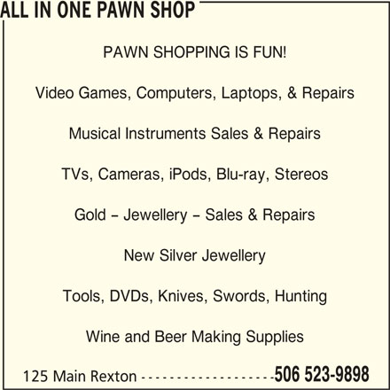All In One (506-523-9898) - Display Ad - ALL IN ONE PAWN SHOP PAWN SHOPPING IS FUN! Video Games, Computers, Laptops, & Repairs Musical Instruments Sales & Repairs TVs, Cameras, iPods, Blu-ray, Stereos Gold - Jewellery - Sales & Repairs New Silver Jewellery Tools, DVDs, Knives, Swords, Hunting Wine and Beer Making Supplies 506 523-9898 125 Main Rexton -------------------