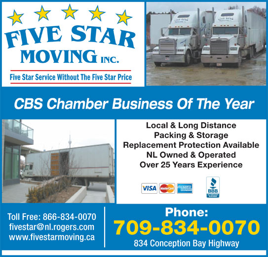Five Star Moving (709-834-0070) - Display Ad - Packing & Storage MOVING INC. Five Star Service Without The Five Star Price CBS Chamber Business Of The Year Local & Long Distance Replacement Protection Available NL Owned & Operated Over 25 Years Experience Phone: Toll Free: 866-834-0070 709-834-0070 www.fivestarmoving.ca 834 Conception Bay Highway