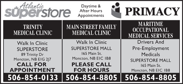 Main St After Hours Medical Clinic (506-854-8805) - Display Ad - Atlantic After Hours Appointments MARITIME MAIN STREET FAMILYTRINITY OCCUPATIONAL MEDICAL CLINICMEDICAL CLINIC MEDICAL SERVICES Drivers And Walk In Clinic Pre-Employment SUPERSTORE MALL SUPERSTORE 165 Main St. 89 Trinity Dr Medicals Moncton, NB E1C 1B8 Moncton, NB E1G 2J7 SUPERSTORE MALL PLEASE CALLCALL FOR 165 Main St. Moncton, NB E1C 1B8 FOR HOURSAPPOINTMENT 506-854-8805506-854-0133 506-854-8805 Daytime &