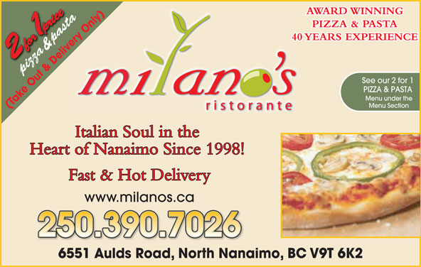 Milano's Ristorante (250-390-5060) - Display Ad - AWARD WINNING nly)y)655 az ta PIZZA & PASTA nl ry O &  pasta& pas 40 YEARS EXPERIENCE ve pizzapi See our 2 for 1 PIZZA & PASTA Menu under the Menu Section (Take Out & Delivery Only) Italian Soul in the Heart of Nanaimo Since 1998! Fast & Hot Delivery www.milanos.ca 250.390.7026 1 Aulds Road, North Nanaimo, BC V9T 6K26551AldR dN thN