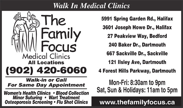 Family Focus Medical Clinics (902-420-6060) - Display Ad - 5991 Spring Garden Rd., Halifax 3601 Joseph Howe Dr., Halifax 27 Peakview Way, Bedford 240 Baker Dr., Dartmouth 667 Sackville Dr., Sackville 121 Ilsley Ave, Dartmouth All Locations 4 Forest Hills Parkway, Dartmouth (902) 420-6060 Walk-in or Call Mon-Fri: 8:30am to 9pm Walk In Medical Clinics For Same Day Appointment Women s Health Clinics    Blood Collection Minor Suturing     Wart Treatment Osteoporosis Screening   Flu Shot Clinics www.thefamilyfocus.ca Sat, Sun & Holidays: 11am to 5pm
