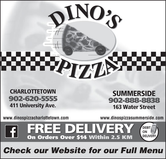 Dino's Pizza (902-620-5555) - Annonce illustrée======= - SUMMERSIDE 902-620-5555 902-888-8838 411 University Ave. 163 Water Street CHARLOTTETOWN www.dinospizzacharlottetown.com www.dinospizzasummerside.com DEBIT IT ON FREE DELIVERY DELIVERY On Orders Over $14 Within 2.5 KM Check our Website for our Full Menu