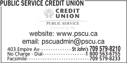 Public Service Credit Union (709-579-8210) - Display Ad - PUBLIC SERVICE CREDIT UNION website: www.pscu.ca St John's 709 579-8210 403 Empire Av-------------- No Charge - Dial------------------- 1 800 563-6755 Facsimile--------------------------- 709 579-8233