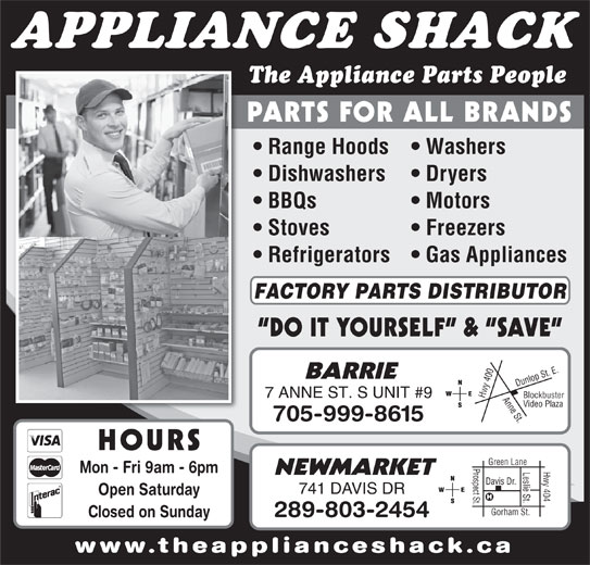 The Appliance Shack (705-721-1731) - Display Ad - APPLIANCE SHACK www.theapplianceshack.ca The Appliance Parts People PARTS FOR ALL BRANDS Range Hoods   Washers Dishwashers Dryers BBQs Motors Stoves Freezers Refrigerators   Gas Appliances FACTORY PARTS DISTRIBUTOR DO IT YOURSELF  &  SAVE 0 Anne St.Dunlop St. E.Blockbuster BARRIE 40 7 ANNE ST. S UNIT #9 Hwy Video Plaza 705-999-8615 HOURS Prospect St.Davis Dr. Hwy 404 Green Lane Leslie St. Mon - Fri 9am - 6pm NEWMARKET 741 DAVIS DR Open Saturday Gorham St. 289-803-2454 Closed on Sunday