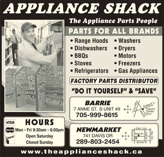 The Appliance Shack (705-721-1731) - Display Ad - APPLIANCE SHACK The Appliance Parts People PARTS FOR ALL BRANDS Range Hoods   Washers Dishwashers Dryers BBQs Motors Stoves Freezers Refrigerators   Gas Appliances FACTORY PARTS DISTRIBUTOR DO IT YOURSELF  &  SAVE 0 Anne St.Dunlop St. E.Popeye s BARRIE 40 7 ANNE ST. S UNIT #9 Hwy Chicken Plaza 705-999-8615 HOURS Prospect St.Davis Dr. Hwy 404 Green Lane Leslie St. Mon - Fri 9:30am - 6:00pm NEWMARKET 741 DAVIS DR Open Saturday Gorham St. 289-803-2454 Closed Sunday www.theapplianceshack.ca