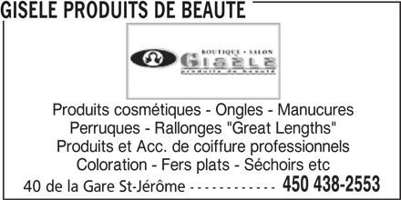 """Gisèle Produits de Beauté (450-438-2553) - Annonce illustrée======= - Produits cosmétiques - Ongles - Manucures Perruques - Rallonges """"Great Lengths"""" GISELE PRODUITS DE BEAUTE Produits et Acc. de coiffure professionnels Coloration - Fers plats - Séchoirs etc 450 438-2553 40 de la Gare St-Jérôme ------------"""