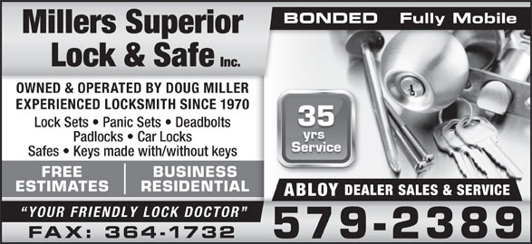 Millers Superior Lock & Safe Inc (709-579-2389) - Display Ad - BONDED   Fully MobileBONDED   Fully Mobile OWNED & OPERATED BY DOUG MILLER EXPERIENCED LOCKSMITH SINCE 1970 35 Lock Sets   Panic Sets   Deadbolts Padlocks   Car Locks Service Safes   Keys made with/without keys FREE BUSINESS ESTIMATES RESIDENTIAL DEALER SALES & SERVICE ABLOY yrs YOUR FRIENDLY LOCK DOCTOR FAX: 364-1732 579-2389