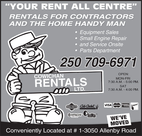 Cowichan Rentals Ltd (250-748-1431) - Display Ad - YOUR RENT ALL CENTRE RENTALS FOR CONTRACTORS AND THE HOME HANDY MAN Equipment Sales Small Engine Repair and Service Onsite Parts Department 250 709-6971 OPEN: COWICHANRENT MON-FRI 7:30 A.M. - 5:00 P.M. ALSLT SAT 7:30 A.M. - 4:00 P.M. D. TMTM WE VE MOVED Conveniently Located at # 1-3050 Allenby Road